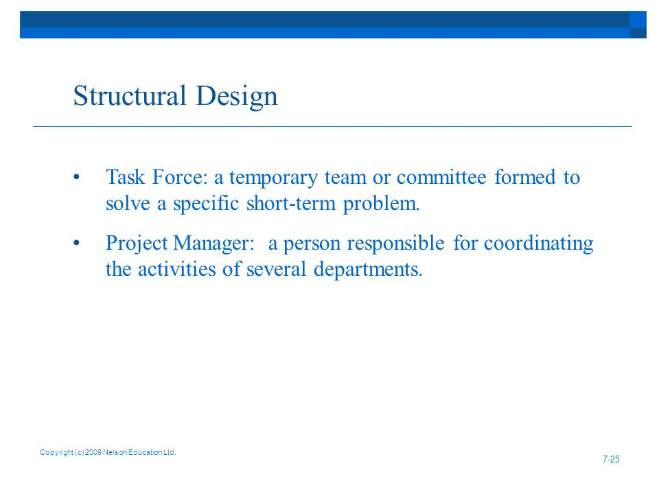 Structural Design Copyright (c) 2009 Nelson Education Ltd. 7-25 Task Force: a temporary team or committee formed to solve a specific short-term proble