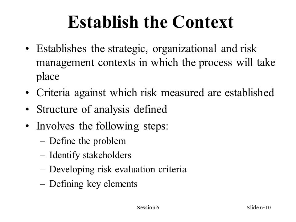 Establish the Context Establishes the strategic, organizational and risk management contexts in which the process will take place Criteria against which risk measured are established Structure of analysis defined Involves the following steps: –Define the problem –Identify stakeholders –Developing risk evaluation criteria –Defining key elements Session 6Slide 6-10