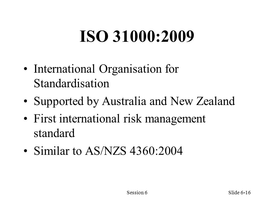 ISO 31000:2009 International Organisation for Standardisation Supported by Australia and New Zealand First international risk management standard Similar to AS/NZS 4360:2004 Session 6Slide 6-16