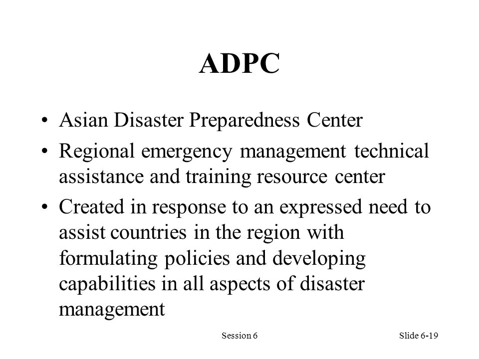 ADPC Asian Disaster Preparedness Center Regional emergency management technical assistance and training resource center Created in response to an expressed need to assist countries in the region with formulating policies and developing capabilities in all aspects of disaster management Session 6Slide 6-19