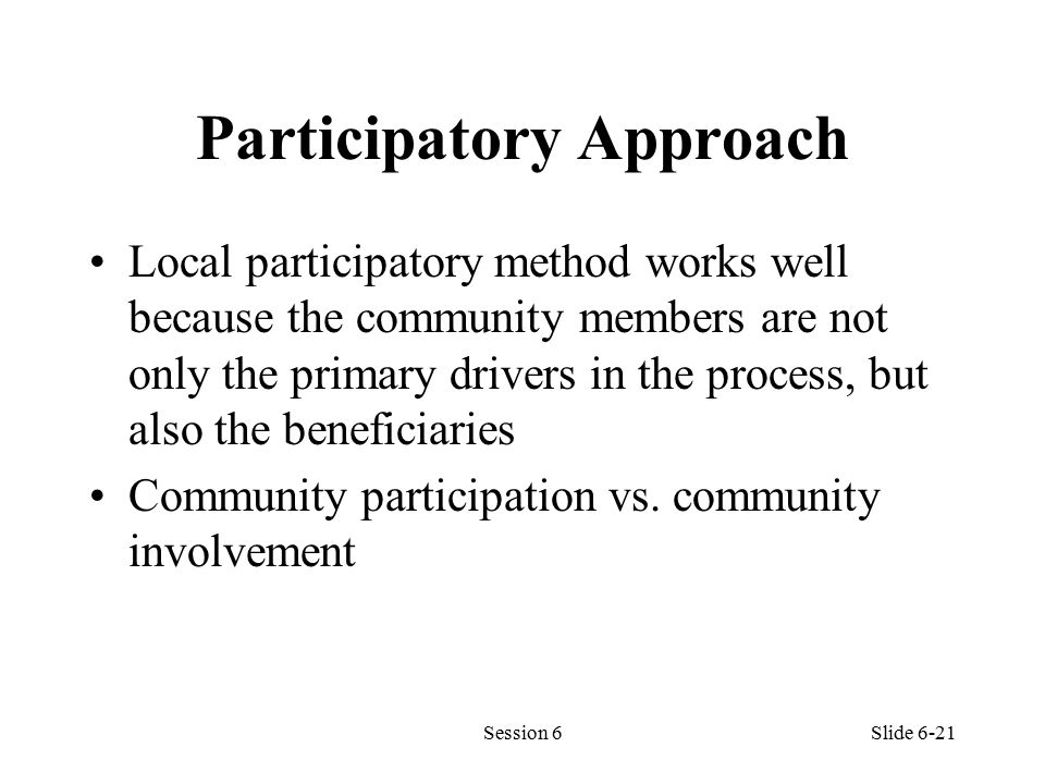 Participatory Approach Local participatory method works well because the community members are not only the primary drivers in the process, but also the beneficiaries Community participation vs.