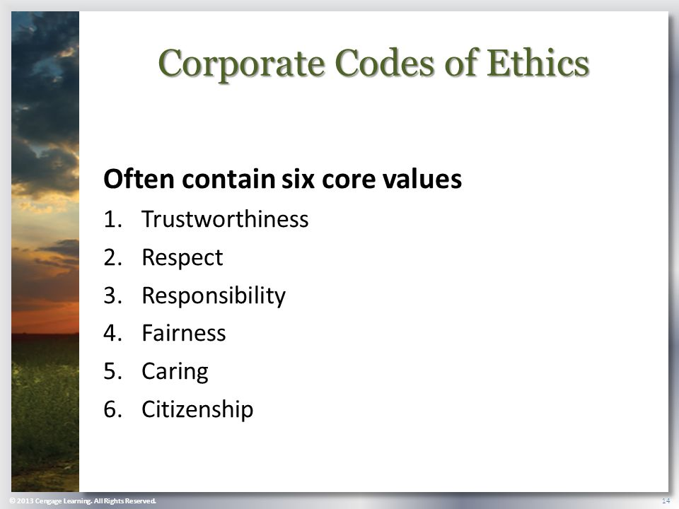 Corporate Codes of Ethics Often contain six core values 1.Trustworthiness 2.Respect 3.Responsibility 4.Fairness 5.Caring 6.Citizenship © 2013 Cengage Learning.