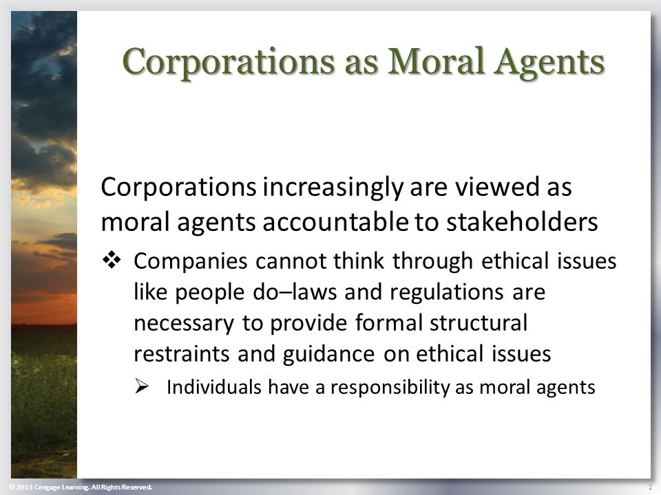 Corporations as Moral Agents Corporations increasingly are viewed as moral agents accountable to stakeholders  Companies cannot think through ethical issues like people do–laws and regulations are necessary to provide formal structural restraints and guidance on ethical issues  Individuals have a responsibility as moral agents © 2013 Cengage Learning.