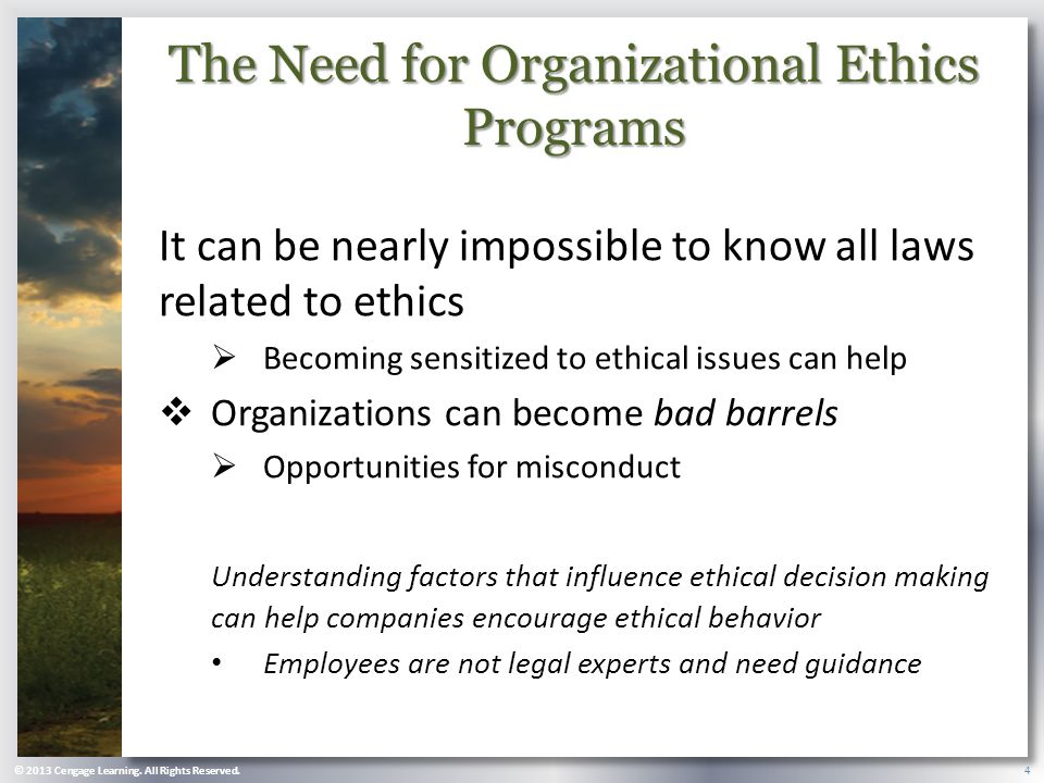 The Need for Organizational Ethics Programs It can be nearly impossible to know all laws related to ethics  Becoming sensitized to ethical issues can help  Organizations can become bad barrels  Opportunities for misconduct Understanding factors that influence ethical decision making can help companies encourage ethical behavior Employees are not legal experts and need guidance © 2013 Cengage Learning.
