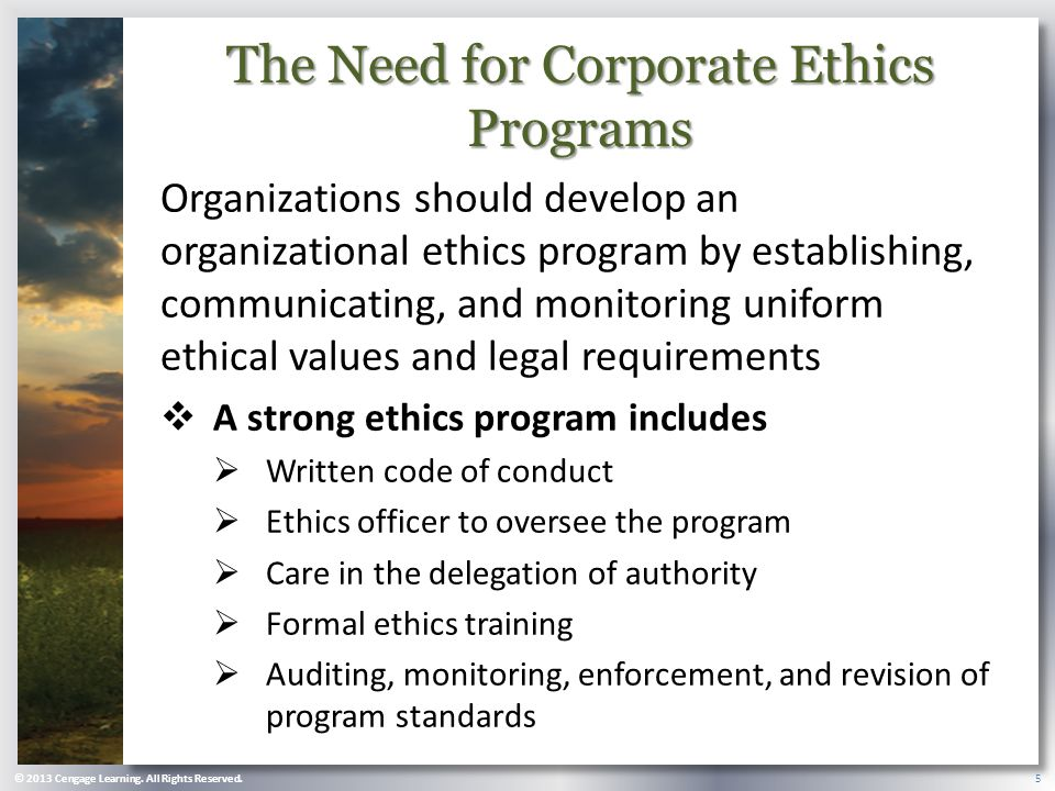 The Need for Corporate Ethics Programs Organizations should develop an organizational ethics program by establishing, communicating, and monitoring uniform ethical values and legal requirements  A strong ethics program includes  Written code of conduct  Ethics officer to oversee the program  Care in the delegation of authority  Formal ethics training  Auditing, monitoring, enforcement, and revision of program standards © 2013 Cengage Learning.
