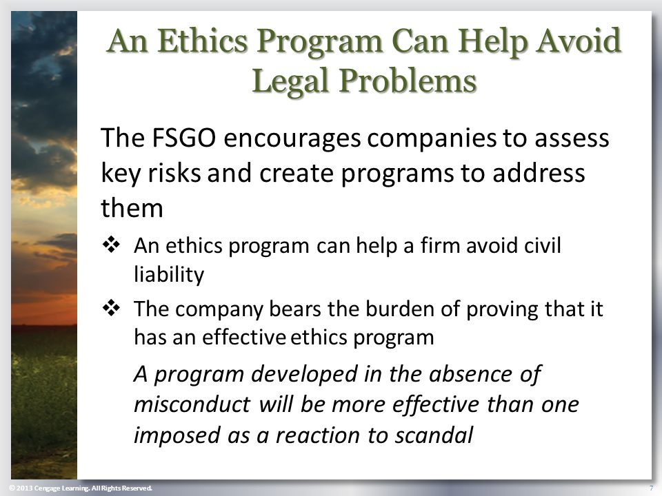 An Ethics Program Can Help Avoid Legal Problems The FSGO encourages companies to assess key risks and create programs to address them  An ethics program can help a firm avoid civil liability  The company bears the burden of proving that it has an effective ethics program A program developed in the absence of misconduct will be more effective than one imposed as a reaction to scandal © 2013 Cengage Learning.