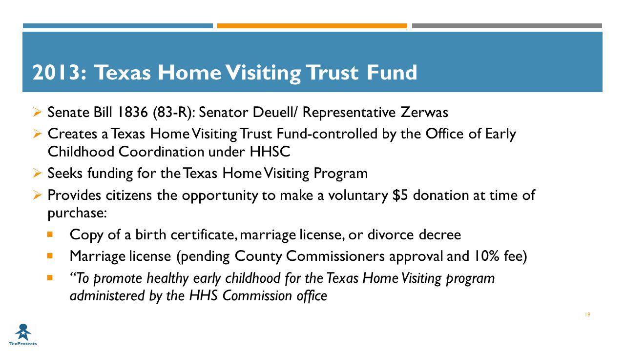 2013: Texas Home Visiting Trust Fund  Senate Bill 1836 (83-R): Senator Deuell/ Representative Zerwas  Creates a Texas Home Visiting Trust Fund-controlled by the Office of Early Childhood Coordination under HHSC  Seeks funding for the Texas Home Visiting Program  Provides citizens the opportunity to make a voluntary $5 donation at time of purchase:  Copy of a birth certificate, marriage license, or divorce decree  Marriage license (pending County Commissioners approval and 10% fee)  To promote healthy early childhood for the Texas Home Visiting program administered by the HHS Commission office 19