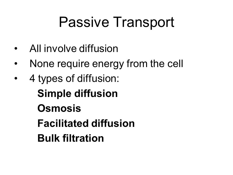 Passive Transport All involve diffusion None require energy from the cell 4 types of diffusion: Simple diffusion Osmosis Facilitated diffusion Bulk filtration