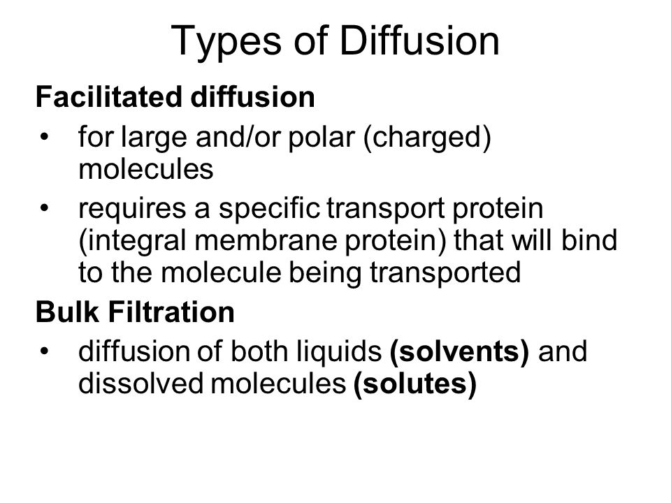 Types of Diffusion Facilitated diffusion for large and/or polar (charged) molecules requires a specific transport protein (integral membrane protein) that will bind to the molecule being transported Bulk Filtration diffusion of both liquids (solvents) and dissolved molecules (solutes)