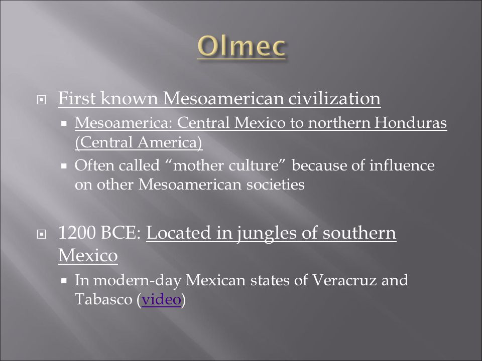  First known Mesoamerican civilization  Mesoamerica: Central Mexico to northern Honduras (Central America)  Often called mother culture because of influence on other Mesoamerican societies  1200 BCE: Located in jungles of southern Mexico  In modern-day Mexican states of Veracruz and Tabasco (video)video