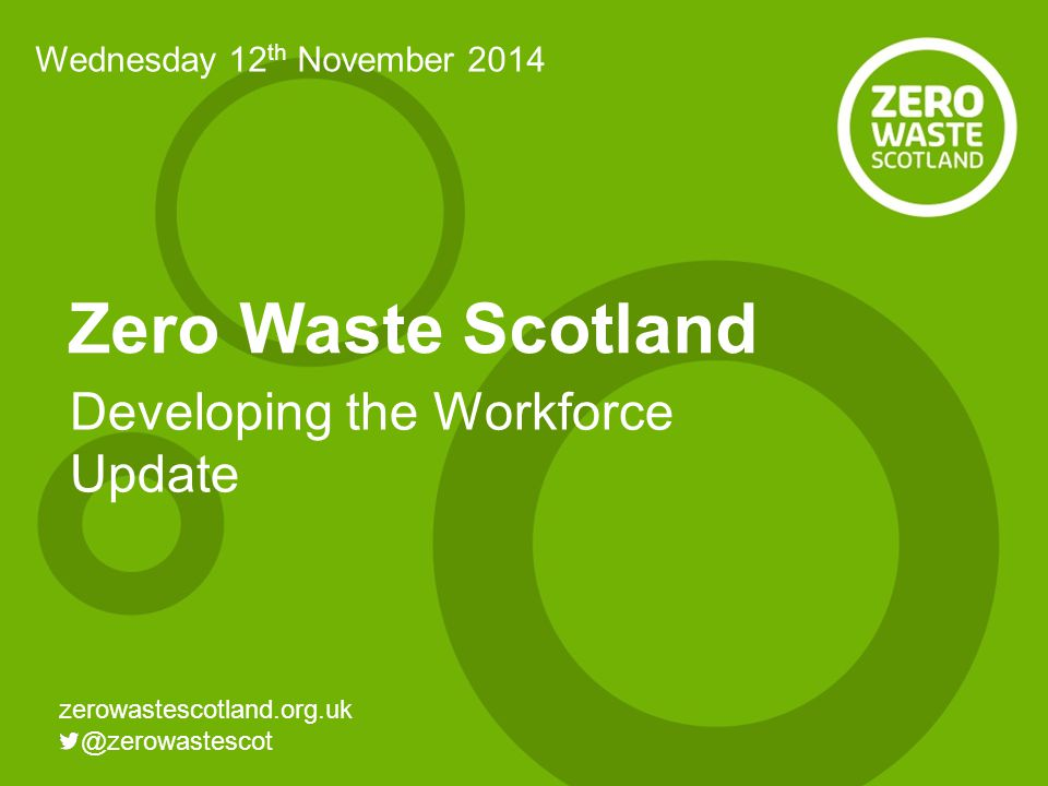 Zero Waste Scotland Developing the Workforce Update Wednesday 12 th November 2014
