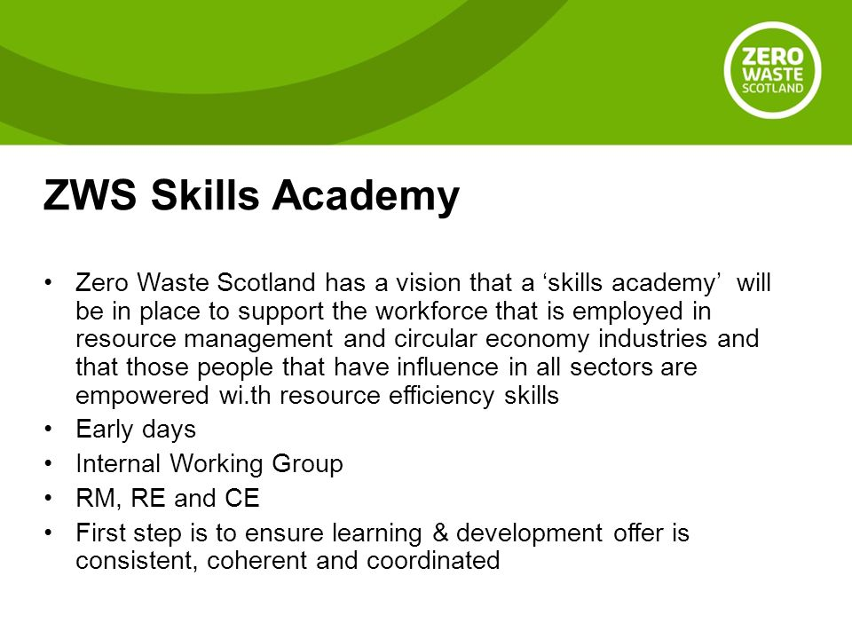 ZWS Skills Academy Zero Waste Scotland has a vision that a 'skills academy' will be in place to support the workforce that is employed in resource management and circular economy industries and that those people that have influence in all sectors are empowered wi.th resource efficiency skills Early days Internal Working Group RM, RE and CE First step is to ensure learning & development offer is consistent, coherent and coordinated