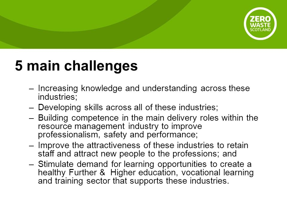 5 main challenges –Increasing knowledge and understanding across these industries; –Developing skills across all of these industries; –Building competence in the main delivery roles within the resource management industry to improve professionalism, safety and performance; –Improve the attractiveness of these industries to retain staff and attract new people to the professions; and –Stimulate demand for learning opportunities to create a healthy Further & Higher education, vocational learning and training sector that supports these industries.