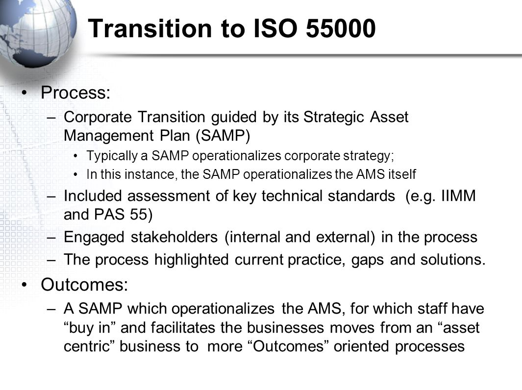 Transition to ISO Process: –Corporate Transition guided by its Strategic Asset Management Plan (SAMP) Typically a SAMP operationalizes corporate strategy; In this instance, the SAMP operationalizes the AMS itself –Included assessment of key technical standards (e.g.