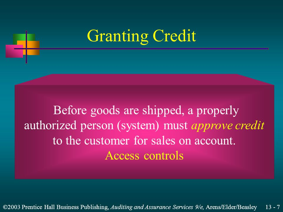 ©2003 Prentice Hall Business Publishing, Auditing and Assurance Services 9/e, Arens/Elder/Beasley Granting Credit Before goods are shipped, a properly authorized person (system) must approve credit to the customer for sales on account.