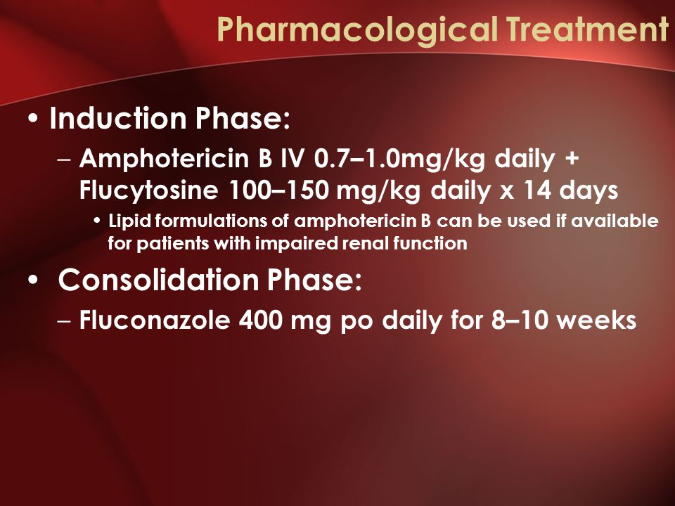 Pharmacological Treatment Induction Phase: – Amphotericin B IV 0.7–1.0mg/kg daily + Flucytosine 100–150 mg/kg daily x 14 days Lipid formulations of amphotericin B can be used if available for patients with impaired renal function Consolidation Phase: – Fluconazole 400 mg po daily for 8–10 weeks