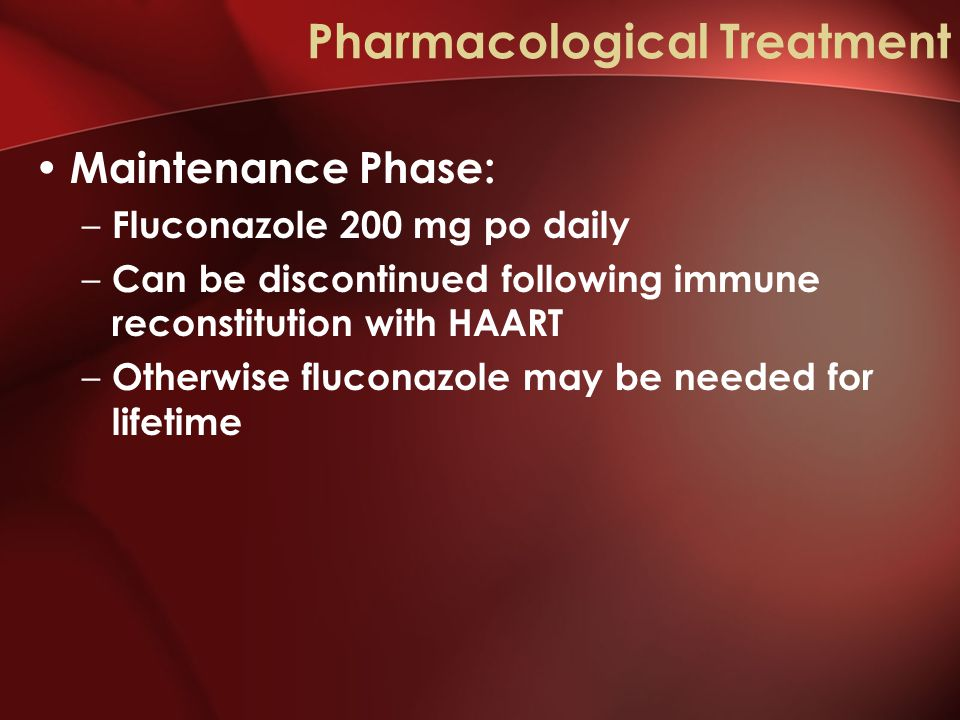 Pharmacological Treatment Maintenance Phase: – Fluconazole 200 mg po daily – Can be discontinued following immune reconstitution with HAART – Otherwise fluconazole may be needed for lifetime