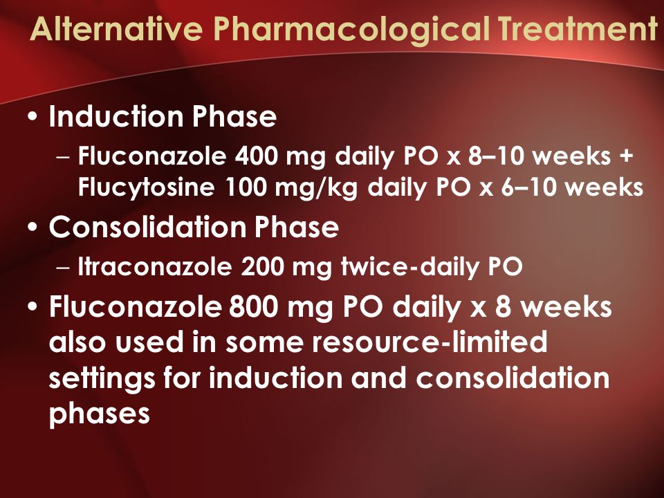 Alternative Pharmacological Treatment Induction Phase – Fluconazole 400 mg daily PO x 8–10 weeks + Flucytosine 100 mg/kg daily PO x 6–10 weeks Consolidation Phase – Itraconazole 200 mg twice-daily PO Fluconazole 800 mg PO daily x 8 weeks also used in some resource-limited settings for induction and consolidation phases