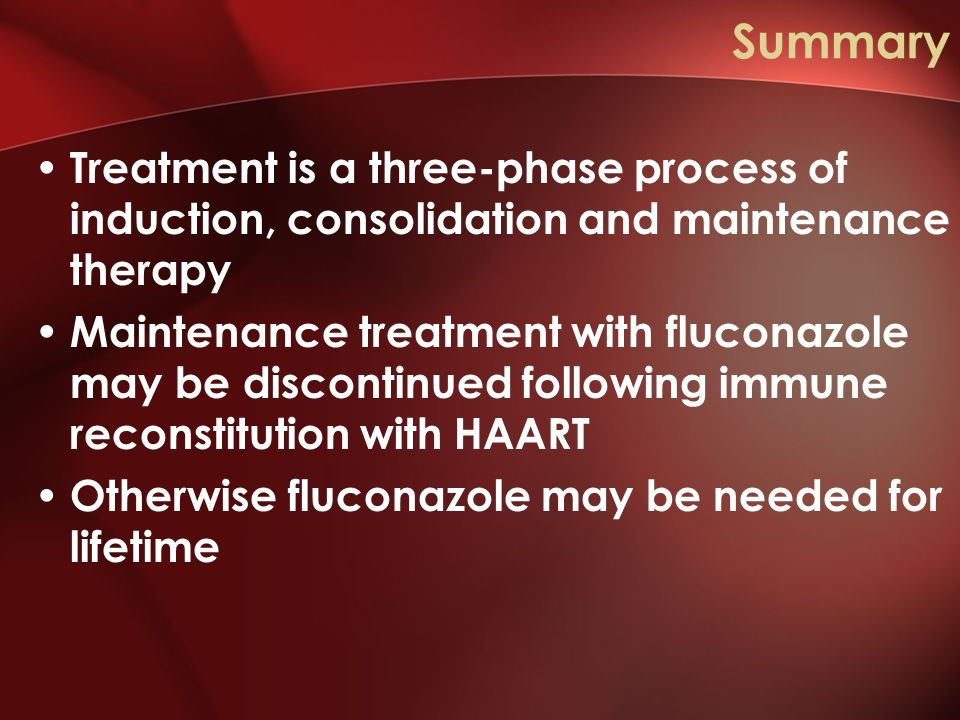 Summary Treatment is a three-phase process of induction, consolidation and maintenance therapy Maintenance treatment with fluconazole may be discontinued following immune reconstitution with HAART Otherwise fluconazole may be needed for lifetime