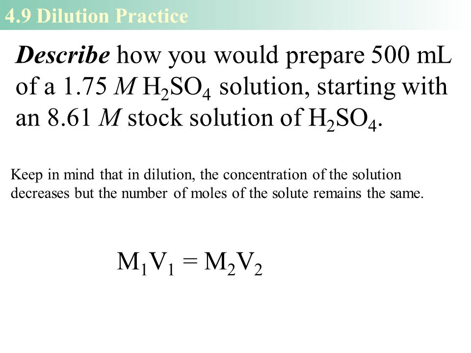 4.9 Dilution Practice Describe how you would prepare 500 mL of a 1.75 M H 2 SO 4 solution, starting with an 8.61 M stock solution of H 2 SO 4.