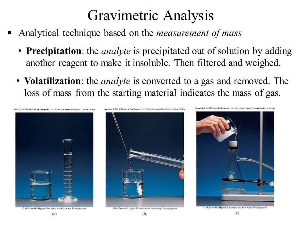 28 Gravimetric Analysis  Analytical technique based on the measurement of mass Precipitation: the analyte is precipitated out of solution by adding another reagent to make it insoluble.