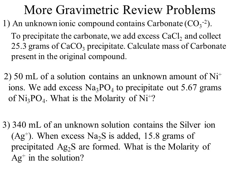 More Gravimetric Review Problems 1) An unknown ionic compound contains Carbonate (CO 3 -2 ).
