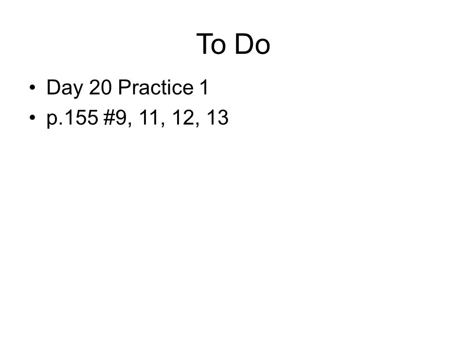 To Do Day 20 Practice 1 p.155 #9, 11, 12, 13