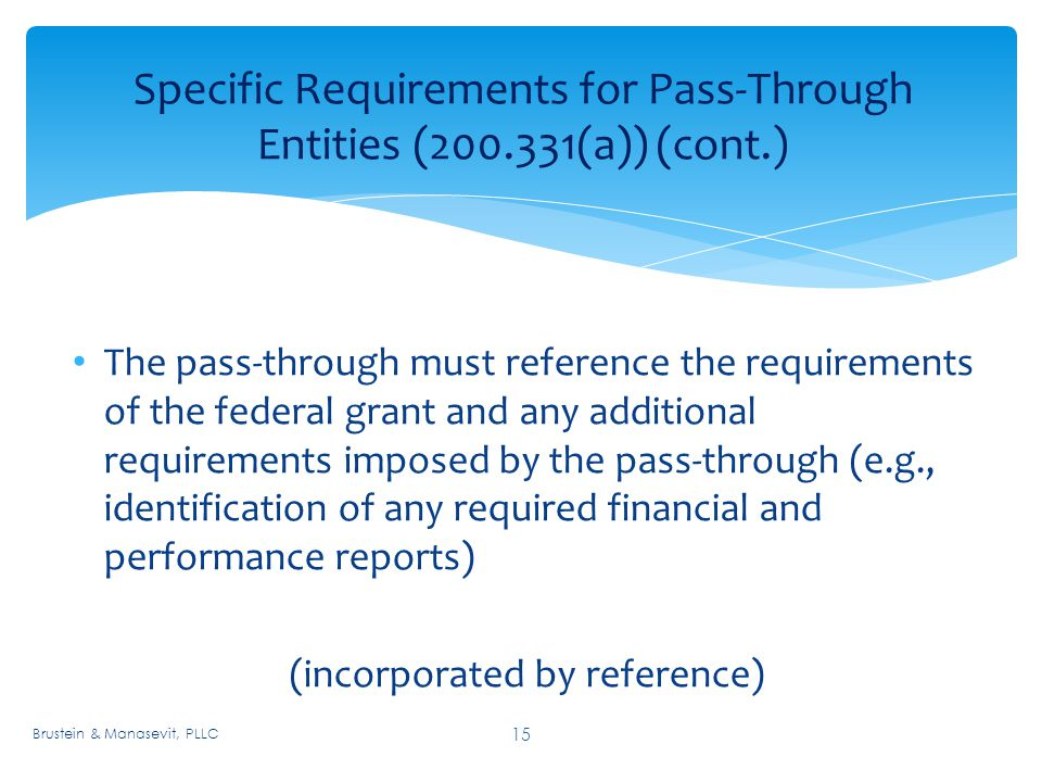 Specific Requirements for Pass-Through Entities ( (a)) (cont.) 15 The pass-through must reference the requirements of the federal grant and any additional requirements imposed by the pass-through (e.g., identification of any required financial and performance reports) (incorporated by reference) Brustein & Manasevit, PLLC