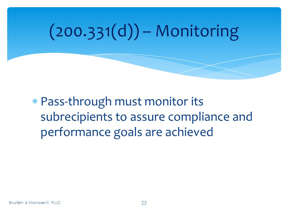 ( (d)) – Monitoring 23  Pass-through must monitor its subrecipients to assure compliance and performance goals are achieved Brustein & Manasevit, PLLC