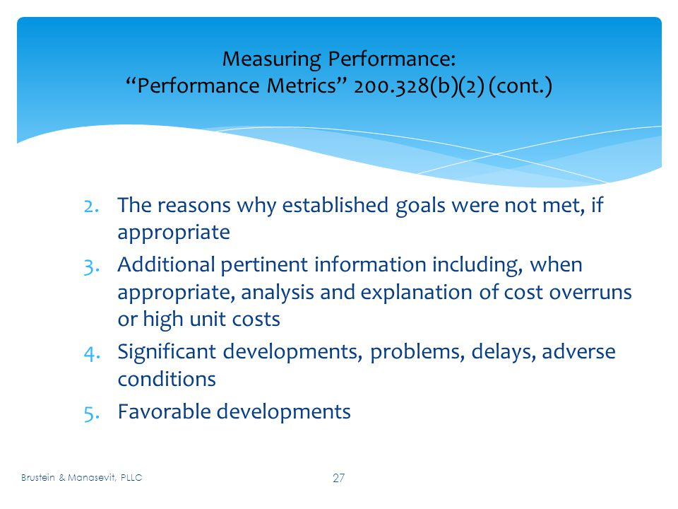 Measuring Performance: Performance Metrics (b)(2) (cont.) 27 2.The reasons why established goals were not met, if appropriate 3.Additional pertinent information including, when appropriate, analysis and explanation of cost overruns or high unit costs 4.Significant developments, problems, delays, adverse conditions 5.Favorable developments Brustein & Manasevit, PLLC