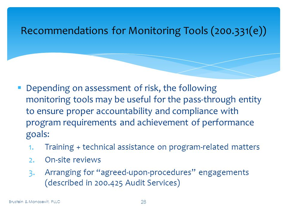 Recommendations for Monitoring Tools ( (e)) 28  Depending on assessment of risk, the following monitoring tools may be useful for the pass-through entity to ensure proper accountability and compliance with program requirements and achievement of performance goals: 1.Training + technical assistance on program-related matters 2.On-site reviews 3.Arranging for agreed-upon-procedures engagements (described in Audit Services) Brustein & Manasevit, PLLC