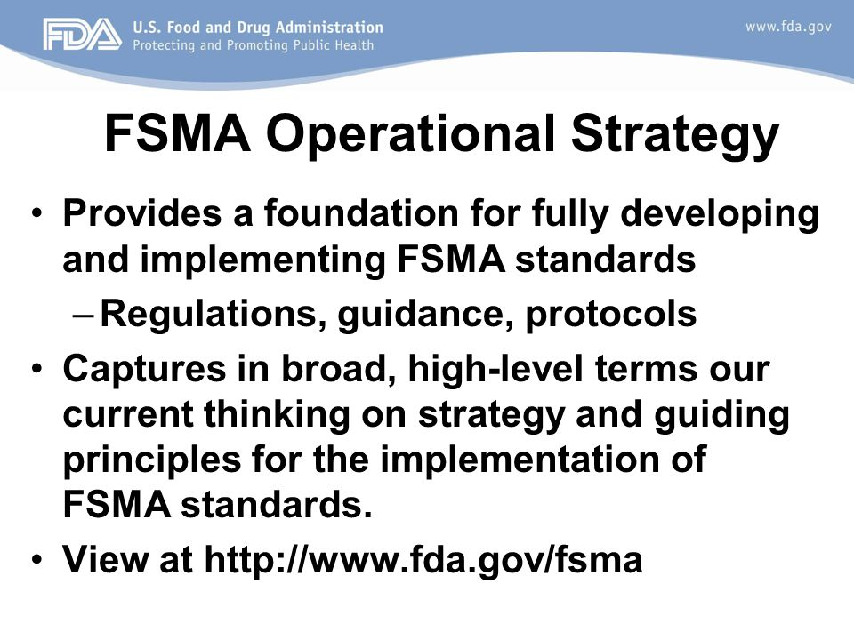 FSMA Operational Strategy Provides a foundation for fully developing and implementing FSMA standards –Regulations, guidance, protocols Captures in broad, high-level terms our current thinking on strategy and guiding principles for the implementation of FSMA standards.