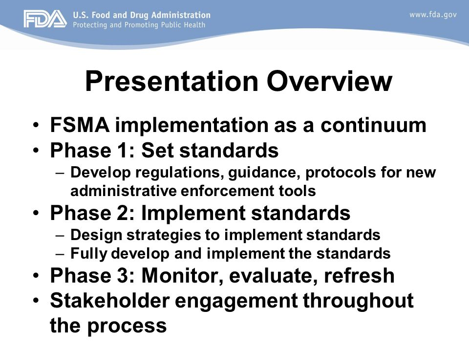 Presentation Overview FSMA implementation as a continuum Phase 1: Set standards –Develop regulations, guidance, protocols for new administrative enforcement tools Phase 2: Implement standards –Design strategies to implement standards –Fully develop and implement the standards Phase 3: Monitor, evaluate, refresh Stakeholder engagement throughout the process