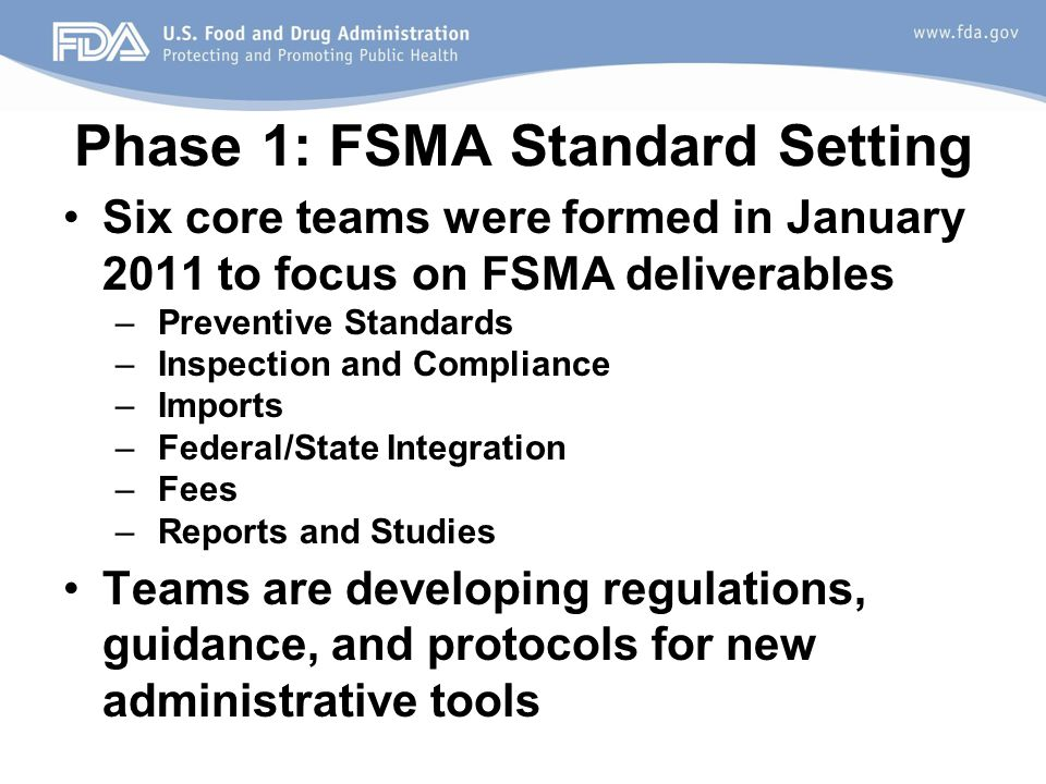 Phase 1: FSMA Standard Setting Six core teams were formed in January 2011 to focus on FSMA deliverables – Preventive Standards – Inspection and Compliance – Imports – Federal/State Integration – Fees – Reports and Studies Teams are developing regulations, guidance, and protocols for new administrative tools