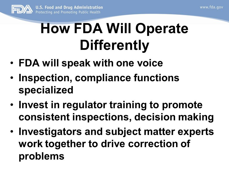 How FDA Will Operate Differently FDA will speak with one voice Inspection, compliance functions specialized Invest in regulator training to promote consistent inspections, decision making Investigators and subject matter experts work together to drive correction of problems