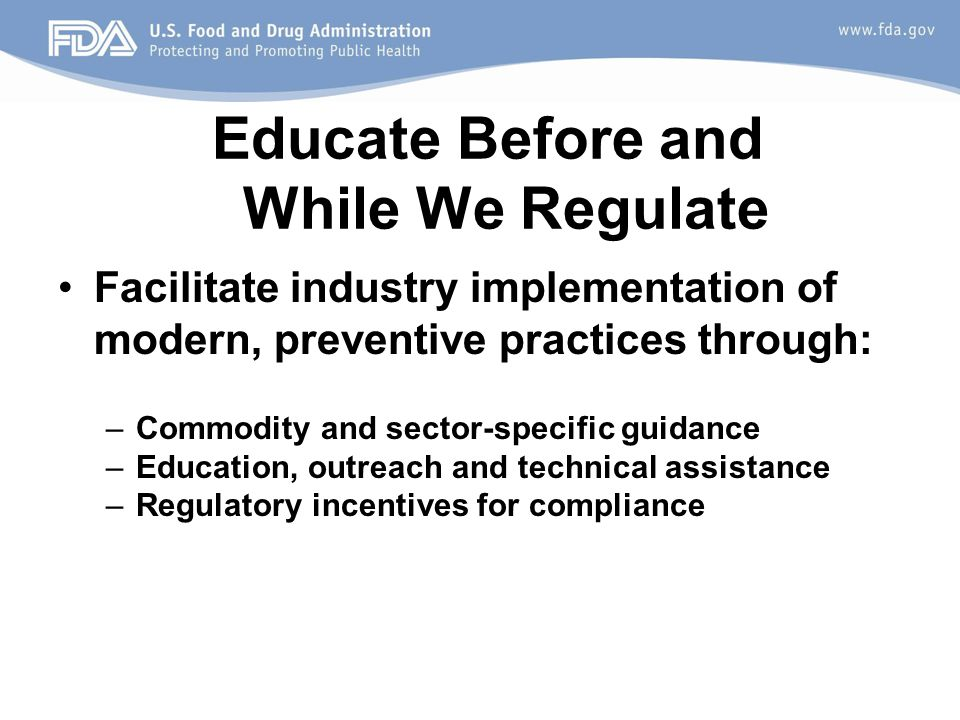 Educate Before and While We Regulate Facilitate industry implementation of modern, preventive practices through: –Commodity and sector-specific guidance –Education, outreach and technical assistance –Regulatory incentives for compliance
