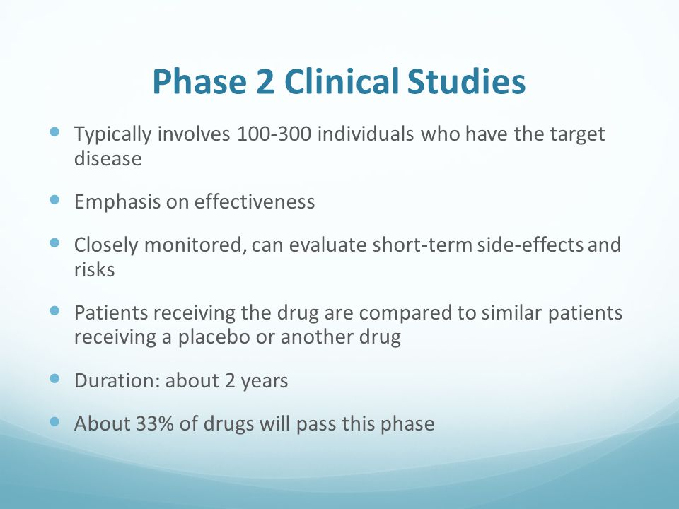 Phase 2 Clinical Studies Typically involves individuals who have the target disease Emphasis on effectiveness Closely monitored, can evaluate short-term side-effects and risks Patients receiving the drug are compared to similar patients receiving a placebo or another drug Duration: about 2 years About 33% of drugs will pass this phase