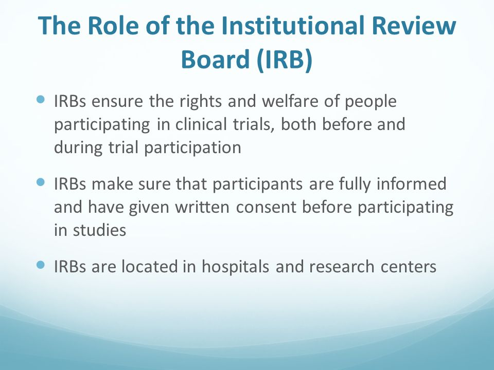 The Role of the Institutional Review Board (IRB) IRBs ensure the rights and welfare of people participating in clinical trials, both before and during trial participation IRBs make sure that participants are fully informed and have given written consent before participating in studies IRBs are located in hospitals and research centers