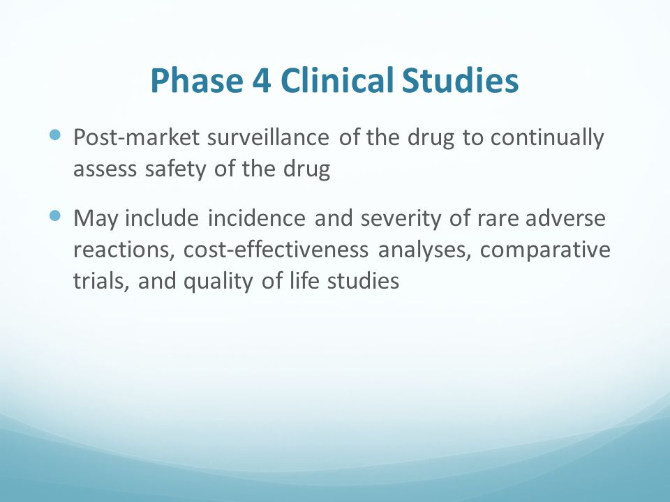 Phase 4 Clinical Studies Post-market surveillance of the drug to continually assess safety of the drug May include incidence and severity of rare adverse reactions, cost-effectiveness analyses, comparative trials, and quality of life studies