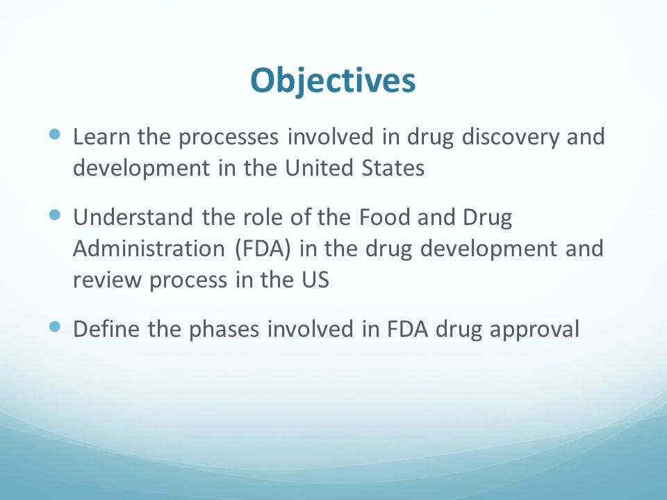 Objectives Learn the processes involved in drug discovery and development in the United States Understand the role of the Food and Drug Administration (FDA) in the drug development and review process in the US Define the phases involved in FDA drug approval