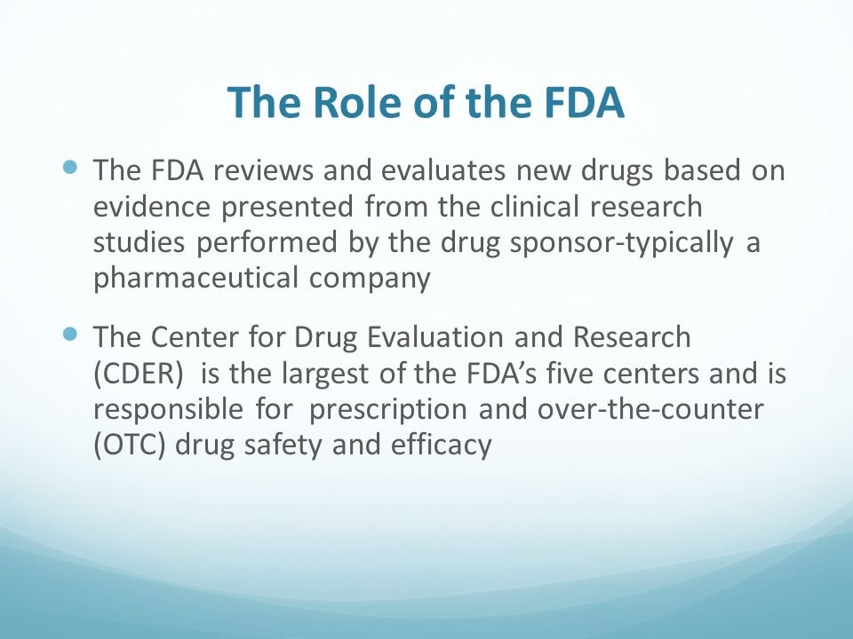 The Role of the FDA The FDA reviews and evaluates new drugs based on evidence presented from the clinical research studies performed by the drug sponsor-typically a pharmaceutical company The Center for Drug Evaluation and Research (CDER) is the largest of the FDA's five centers and is responsible for prescription and over-the-counter (OTC) drug safety and efficacy