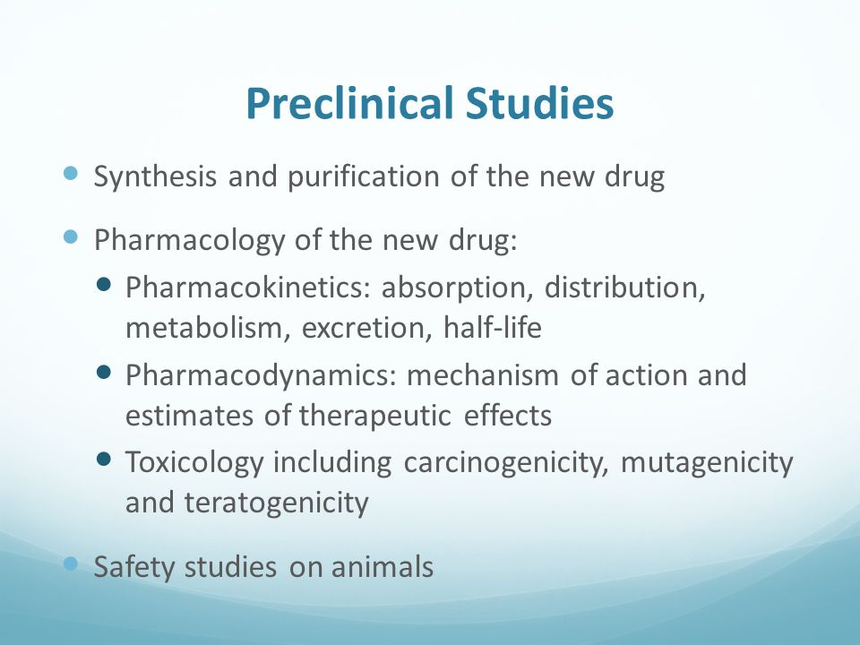 Preclinical Studies Synthesis and purification of the new drug Pharmacology of the new drug: Pharmacokinetics: absorption, distribution, metabolism, excretion, half-life Pharmacodynamics: mechanism of action and estimates of therapeutic effects Toxicology including carcinogenicity, mutagenicity and teratogenicity Safety studies on animals