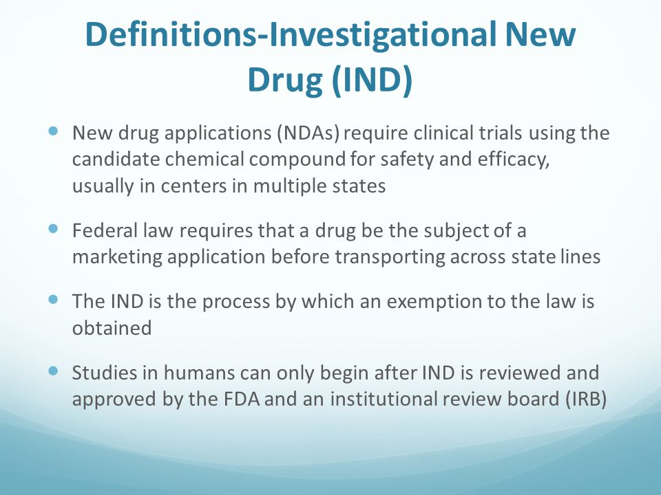 Definitions-Investigational New Drug (IND) New drug applications (NDAs) require clinical trials using the candidate chemical compound for safety and efficacy, usually in centers in multiple states Federal law requires that a drug be the subject of a marketing application before transporting across state lines The IND is the process by which an exemption to the law is obtained Studies in humans can only begin after IND is reviewed and approved by the FDA and an institutional review board (IRB)