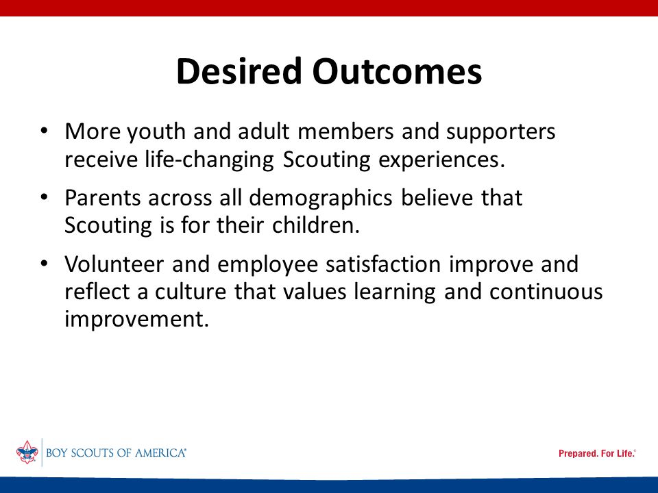 Desired Outcomes More youth and adult members and supporters receive life-changing Scouting experiences.