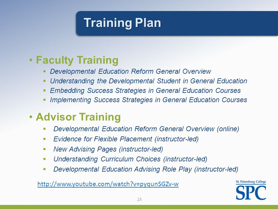 25 Faculty Training  Developmental Education Reform General Overview  Understanding the Developmental Student in General Education  Embedding Success Strategies in General Education Courses  Implementing Success Strategies in General Education Courses   v=pyqunSGZv-w Training Plan Advisor Training  Developmental Education Reform General Overview (online)  Evidence for Flexible Placement (instructor-led)  New Advising Pages (instructor-led)  Understanding Curriculum Choices (instructor-led)  Developmental Education Advising Role Play (instructor-led)