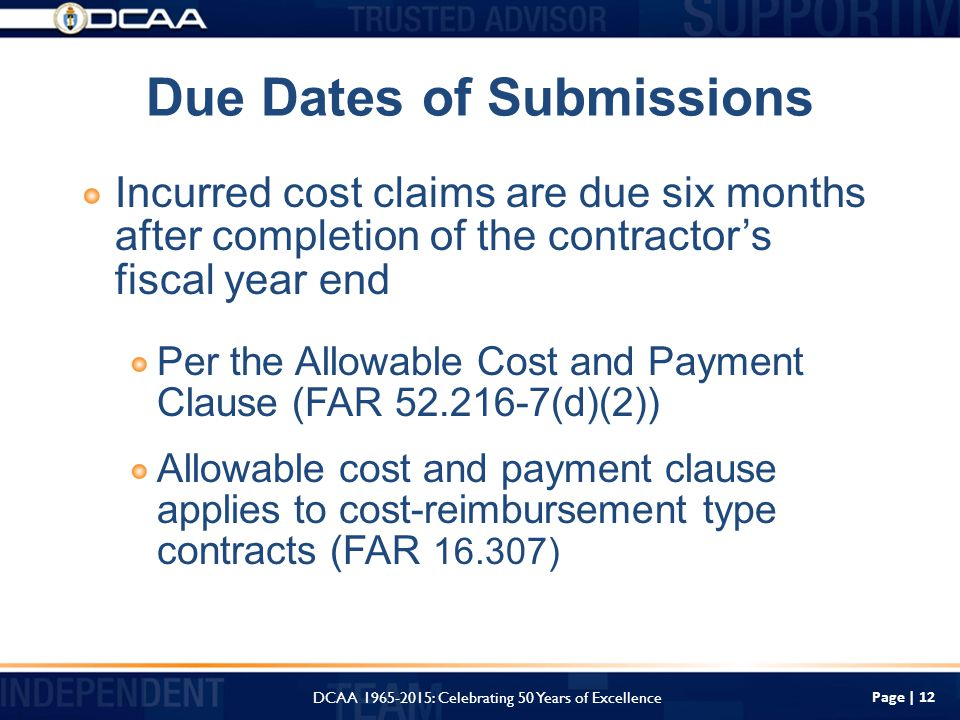 Page | 12 Due Dates of Submissions Incurred cost claims are due six months after completion of the contractor's fiscal year end Per the Allowable Cost and Payment Clause (FAR (d)(2)) Allowable cost and payment clause applies to cost-reimbursement type contracts (FAR ) DCAA : Celebrating 50 Years of Excellence