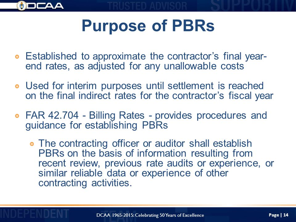 Purpose of PBRs Page | 14 Established to approximate the contractor's final year- end rates, as adjusted for any unallowable costs Used for interim purposes until settlement is reached on the final indirect rates for the contractor's fiscal year FAR Billing Rates - provides procedures and guidance for establishing PBRs The contracting officer or auditor shall establish PBRs on the basis of information resulting from recent review, previous rate audits or experience, or similar reliable data or experience of other contracting activities.