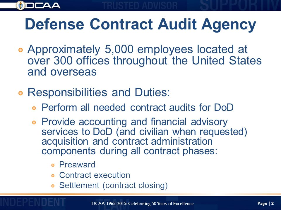 Page | 2 Defense Contract Audit Agency Approximately 5,000 employees located at over 300 offices throughout the United States and overseas Responsibilities and Duties: Perform all needed contract audits for DoD Provide accounting and financial advisory services to DoD (and civilian when requested) acquisition and contract administration components during all contract phases: Preaward Contract execution Settlement (contract closing) DCAA : Celebrating 50 Years of Excellence