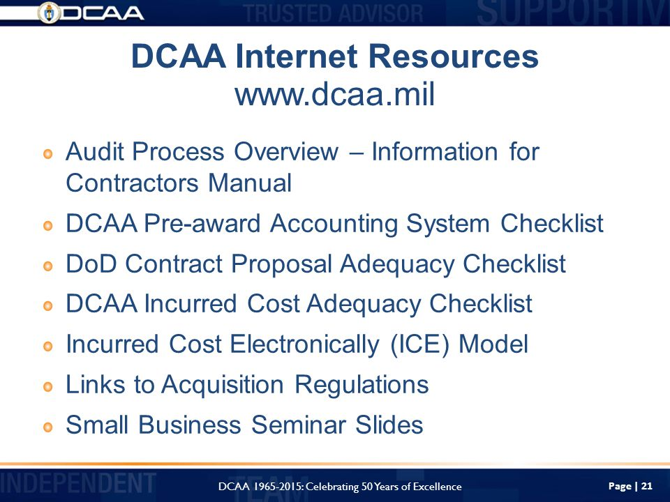 Page | 21 DCAA Internet Resources   Audit Process Overview – Information for Contractors Manual DCAA Pre-award Accounting System Checklist DoD Contract Proposal Adequacy Checklist DCAA Incurred Cost Adequacy Checklist Incurred Cost Electronically (ICE) Model Links to Acquisition Regulations Small Business Seminar Slides DCAA : Celebrating 50 Years of Excellence