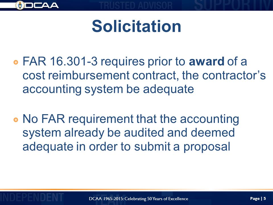 Solicitation FAR requires prior to award of a cost reimbursement contract, the contractor's accounting system be adequate No FAR requirement that the accounting system already be audited and deemed adequate in order to submit a proposal Page | 5 DCAA : Celebrating 50 Years of Excellence